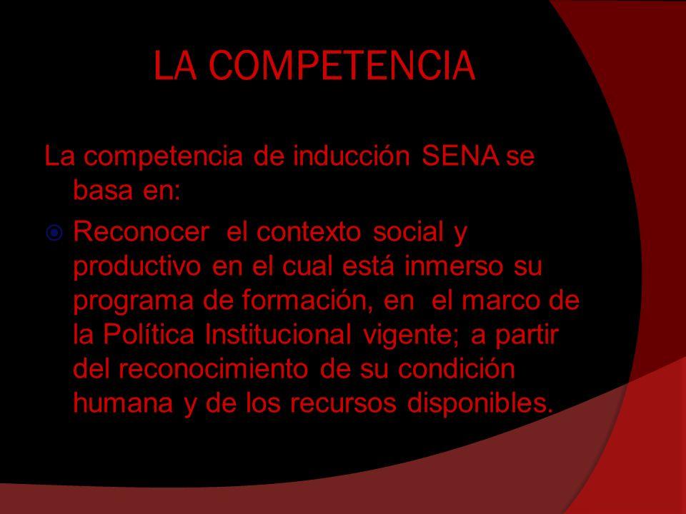 LA COMPETENCIA La competencia de inducción SENA se basa en: Reconocer el contexto social y productivo en el cual está inmerso su programa de formación