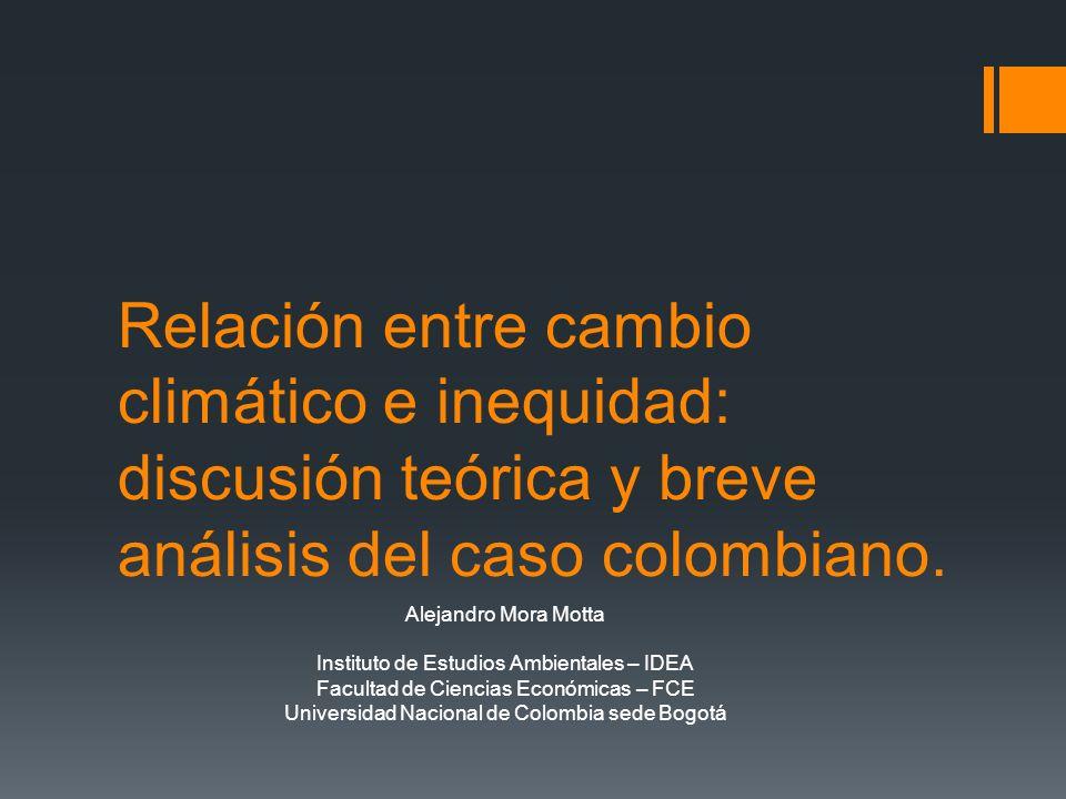 Relación entre cambio climático e inequidad: discusión teórica y breve análisis del caso colombiano. Alejandro Mora Motta Instituto de Estudios Ambien