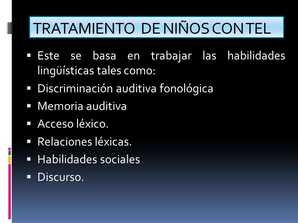 TRATAMIENTO DE NIÑOS CON TEL Este se basa en trabajar las habilidades lingüísticas tales como: Discriminación auditiva fonológica Memoria auditiva Acc