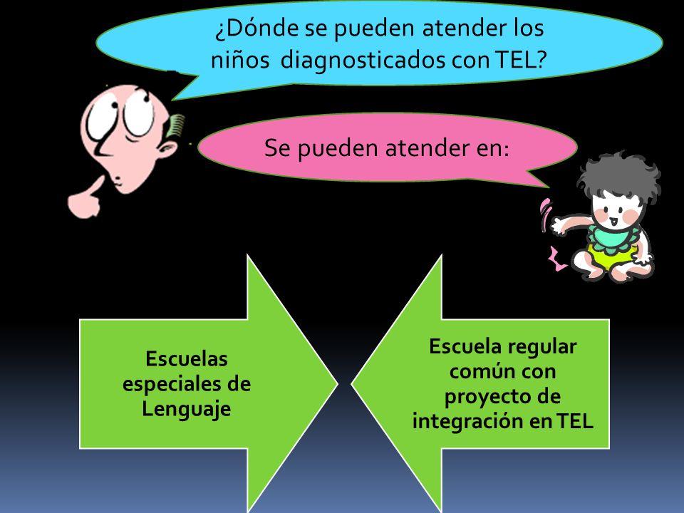 ¿Dónde se pueden atender los niños diagnosticados con TEL? Se pueden atender en: Escuelas especiales de Lenguaje Escuela regular común con proyecto de