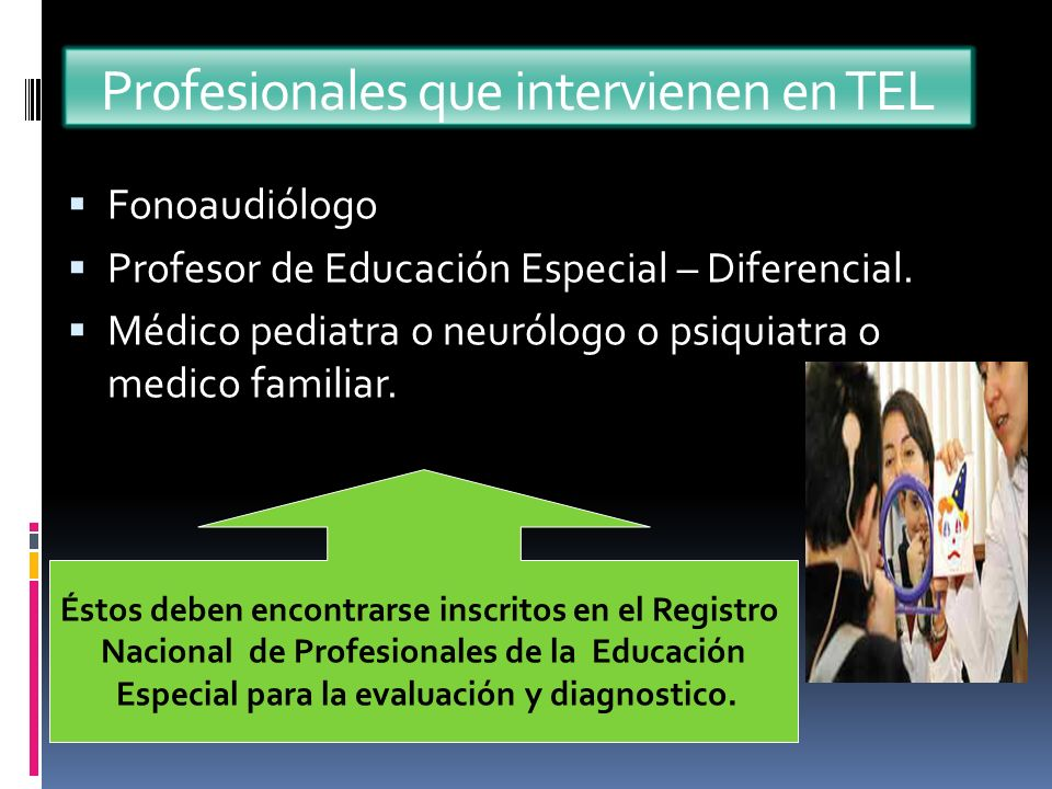 Profesionales que intervienen en TEL Fonoaudiólogo Profesor de Educación Especial – Diferencial. Médico pediatra o neurólogo o psiquiatra o medico fam