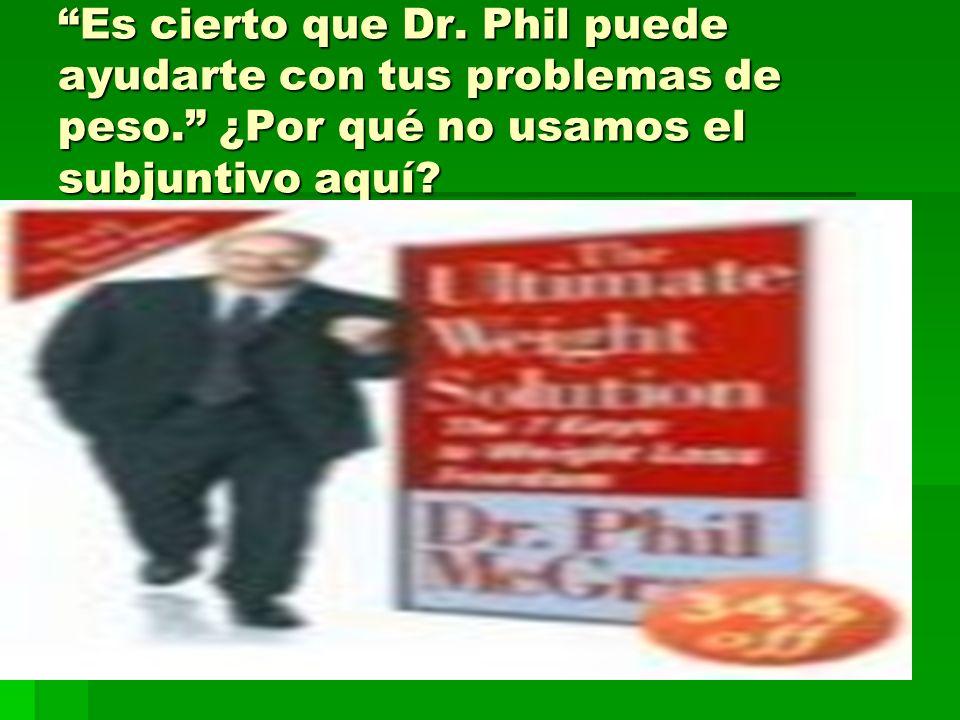 Es cierto que Dr. Phil puede ayudarte con tus problemas de peso. ¿Por qué no usamos el subjuntivo aquí?