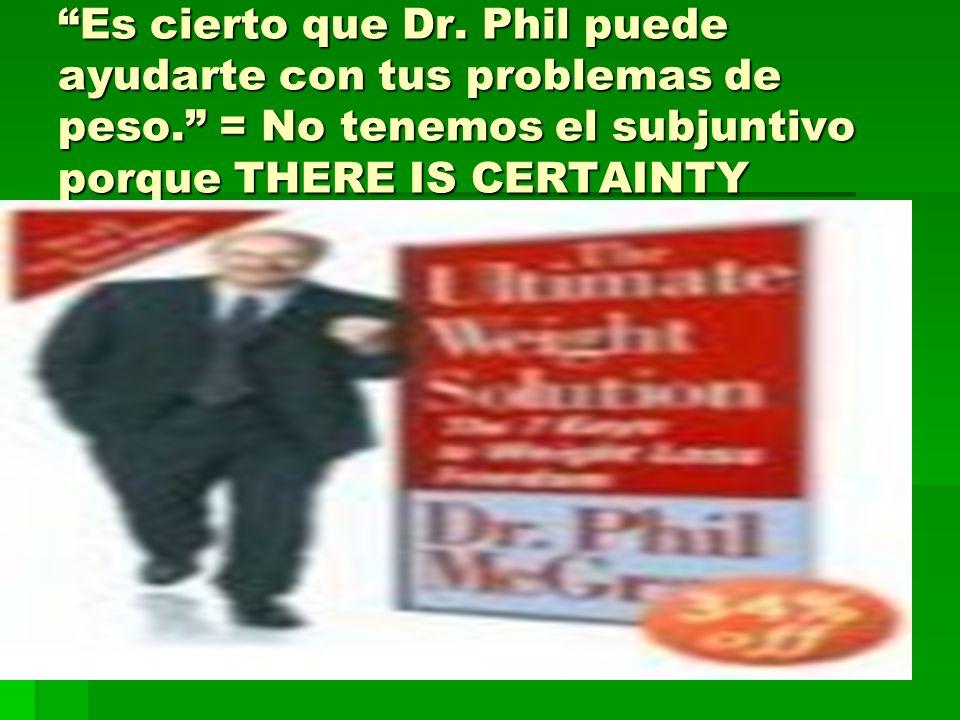 Es cierto que Dr. Phil puede ayudarte con tus problemas de peso. = No tenemos el subjuntivo porque THERE IS CERTAINTY
