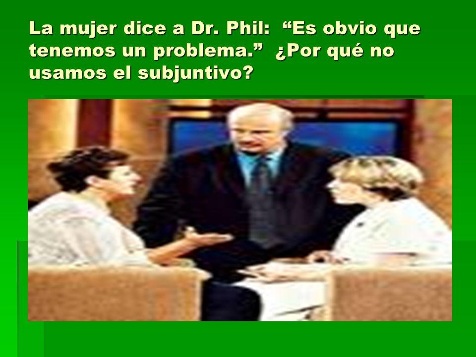 La mujer dice a Dr. Phil: Es obvio que tenemos un problema. ¿Por qué no usamos el subjuntivo?