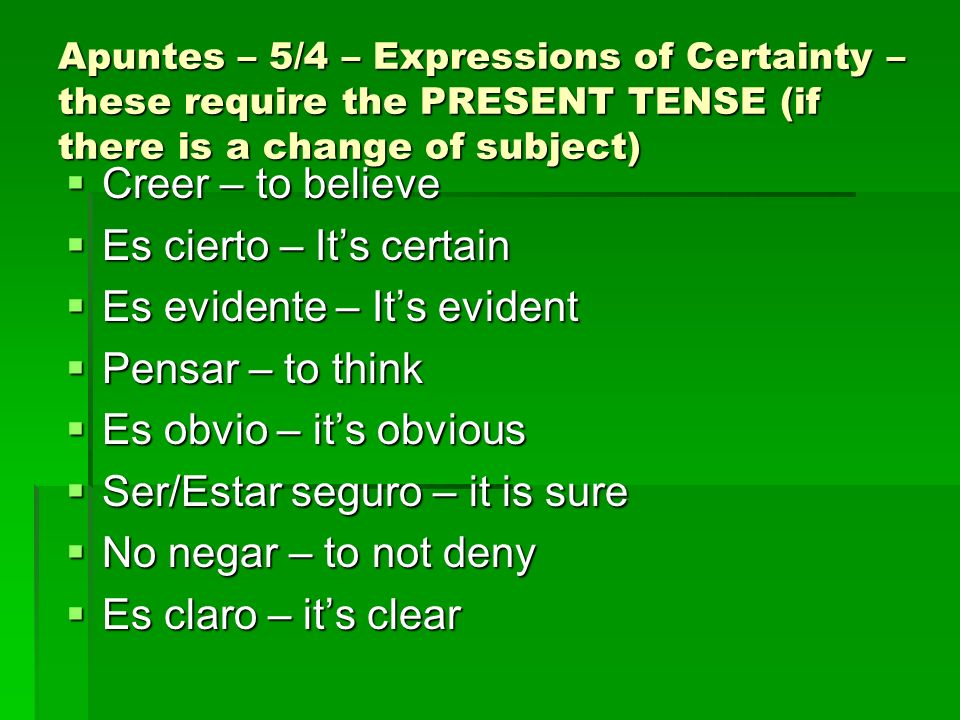 Apuntes – 5/4 – Expressions of Certainty – these require the PRESENT TENSE (if there is a change of subject) Creer – to believe Creer – to believe Es cierto – Its certain Es cierto – Its certain Es evidente – Its evident Es evidente – Its evident Pensar – to think Pensar – to think Es obvio – its obvious Es obvio – its obvious Ser/Estar seguro – it is sure Ser/Estar seguro – it is sure No negar – to not deny No negar – to not deny Es claro – its clear Es claro – its clear