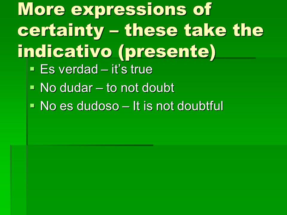 More expressions of certainty – these take the indicativo (presente) Es verdad – its true Es verdad – its true No dudar – to not doubt No dudar – to not doubt No es dudoso – It is not doubtful No es dudoso – It is not doubtful