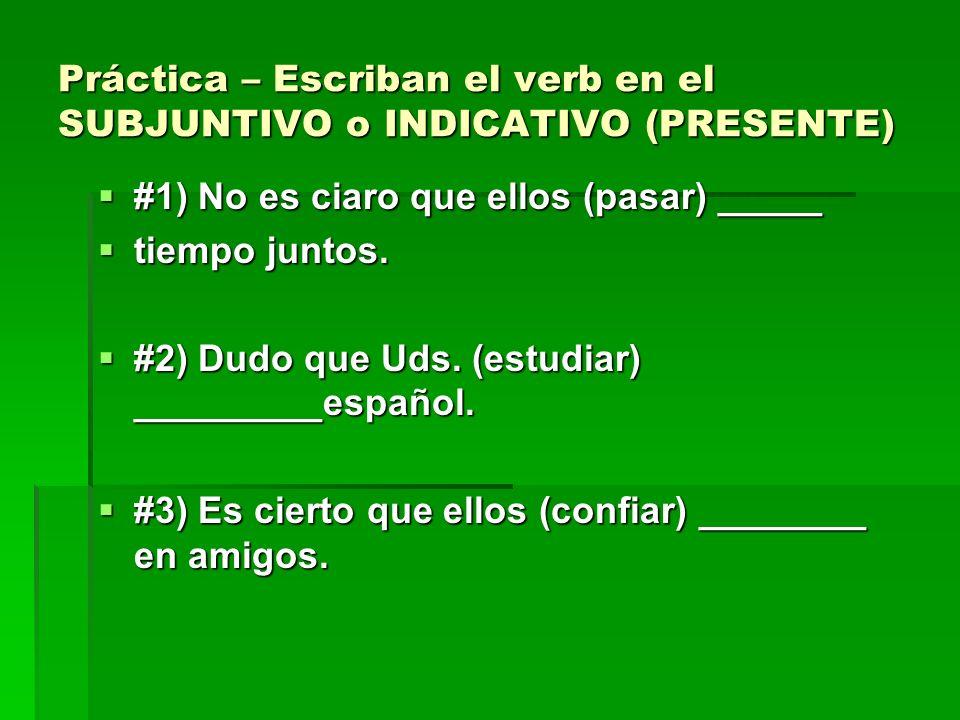 Práctica – Escriban el verb en el SUBJUNTIVO o INDICATIVO (PRESENTE) #1) No es ciaro que ellos (pasar) _____ #1) No es ciaro que ellos (pasar) _____ tiempo juntos.