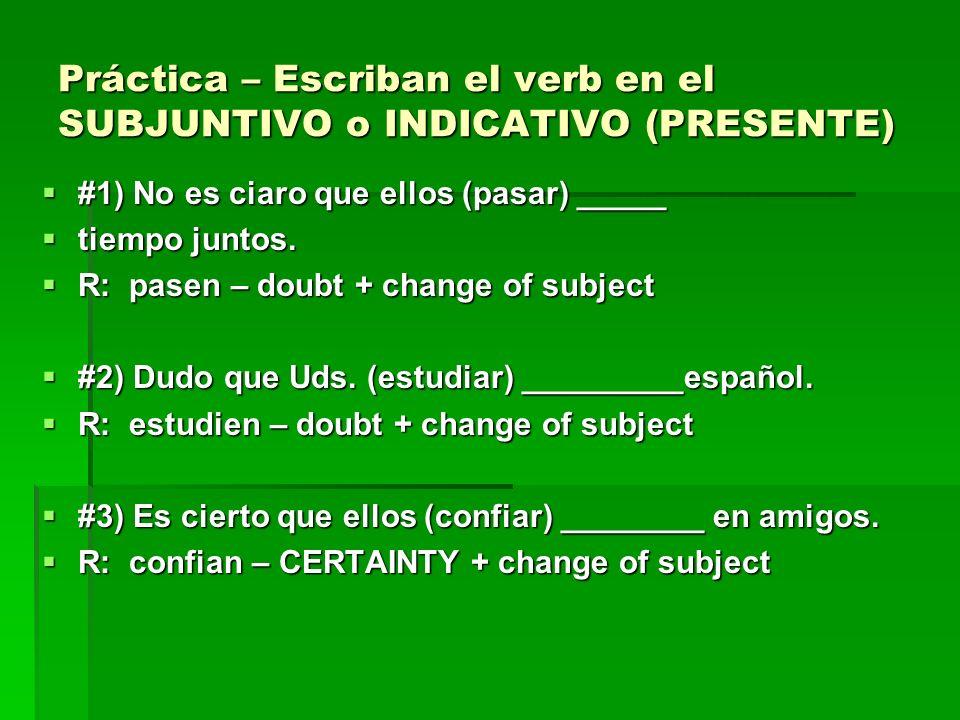 Práctica – Escriban el verb en el SUBJUNTIVO o INDICATIVO (PRESENTE) #1) No es ciaro que ellos (pasar) _____ #1) No es ciaro que ellos (pasar) _____ t