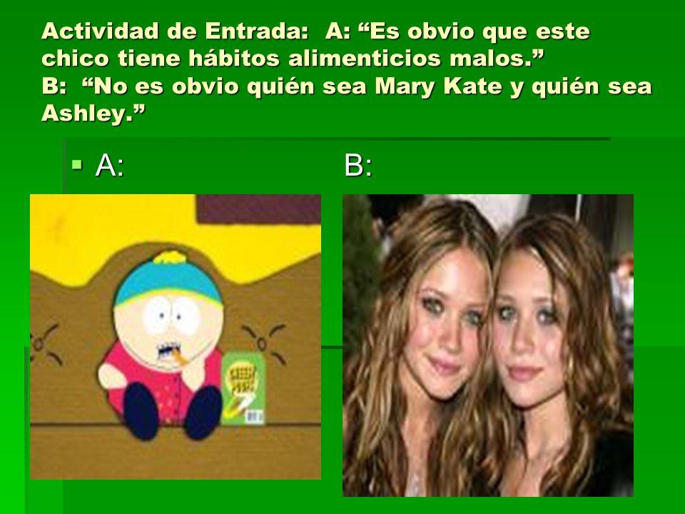 Actividad de Entrada: A: Es obvio que este chico tiene hábitos alimenticios malos. B: No es obvio quién sea Mary Kate y quién sea Ashley. A: B: A: B: