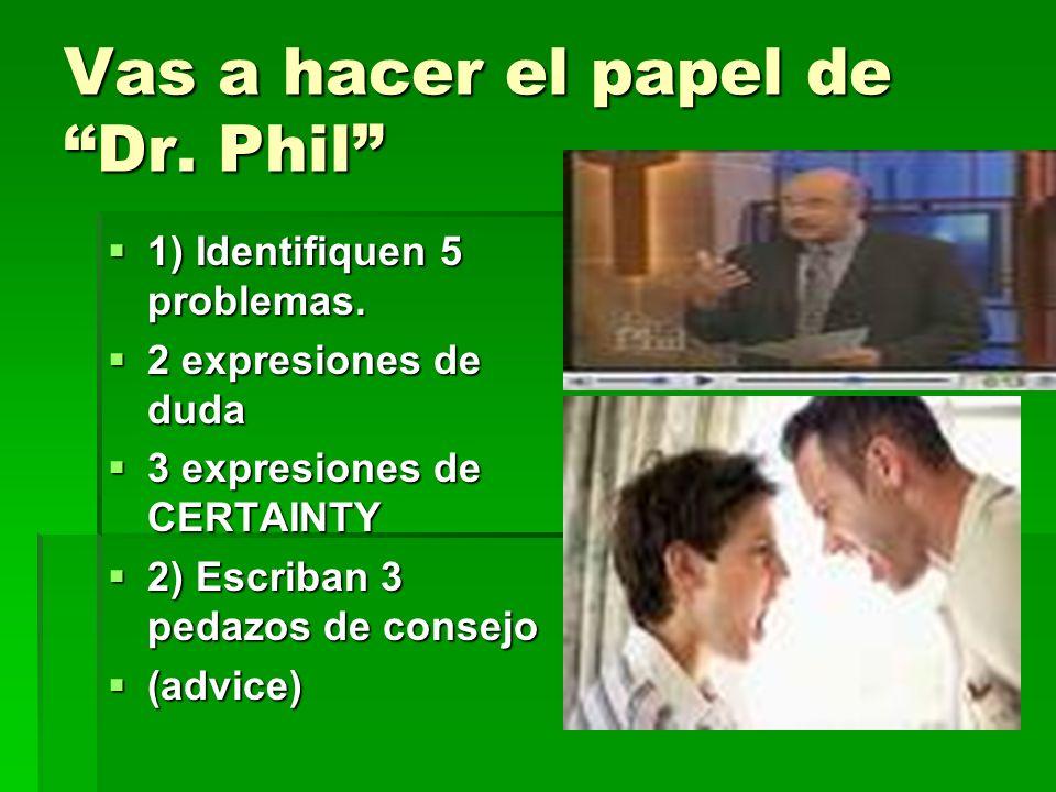 Vas a hacer el papel de Dr. Phil 1) Identifiquen 5 problemas. 1) Identifiquen 5 problemas. 2 expresiones de duda 2 expresiones de duda 3 expresiones d