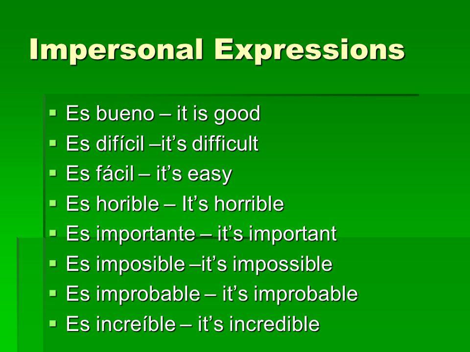Impersonal Expressions Es bueno – it is good Es bueno – it is good Es difícil –its difficult Es difícil –its difficult Es fácil – its easy Es fácil –