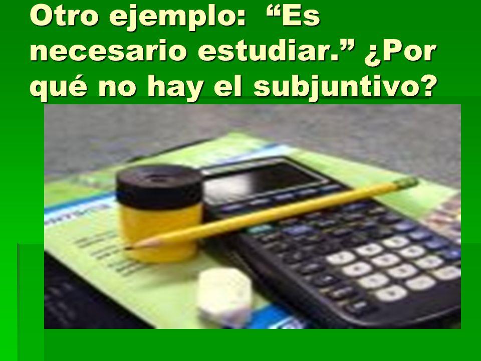 Otro ejemplo: Es necesario estudiar. ¿Por qué no hay el subjuntivo?