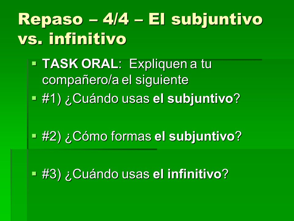 TASK ORAL: Expliquen a tu compañero/a el siguiente TASK ORAL: Expliquen a tu compañero/a el siguiente #1) ¿Cuándo usas el subjuntivo? #1) ¿Cuándo usas