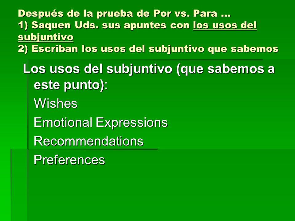Después de la prueba de Por vs. Para … 1) Saquen Uds. sus apuntes con los usos del subjuntivo 2) Escriban los usos del subjuntivo que sabemos Los usos