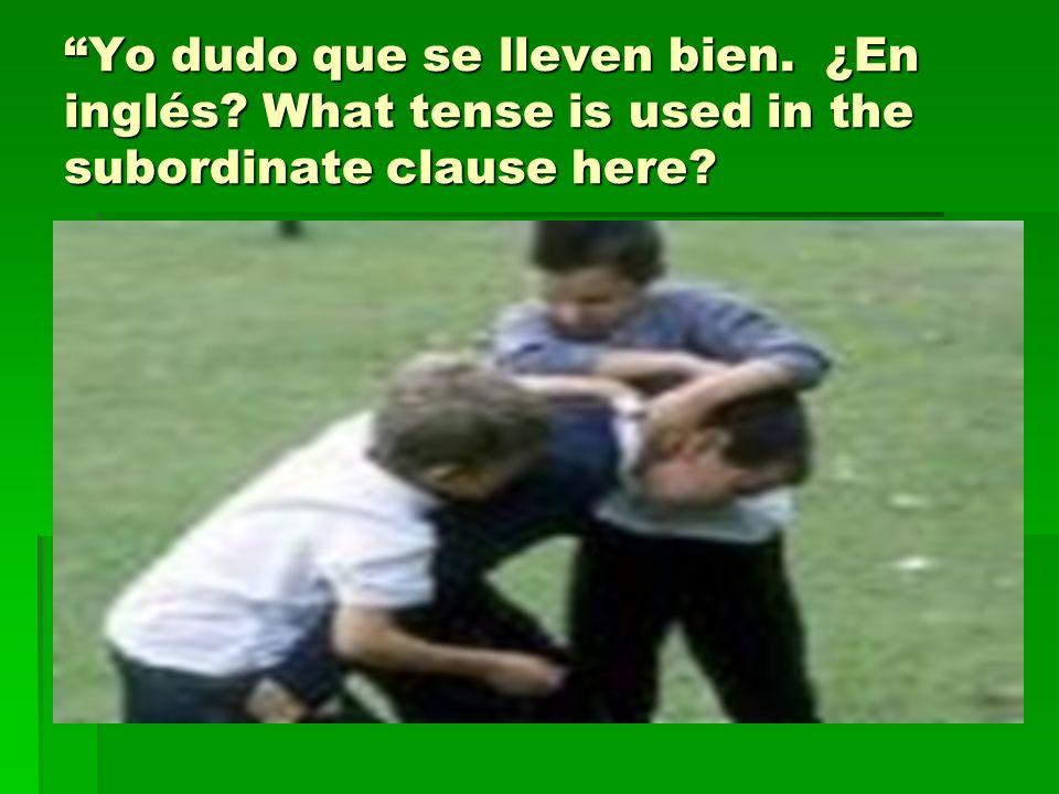 Yo dudo que se lleven bien. ¿En inglés? What tense is used in the subordinate clause here?