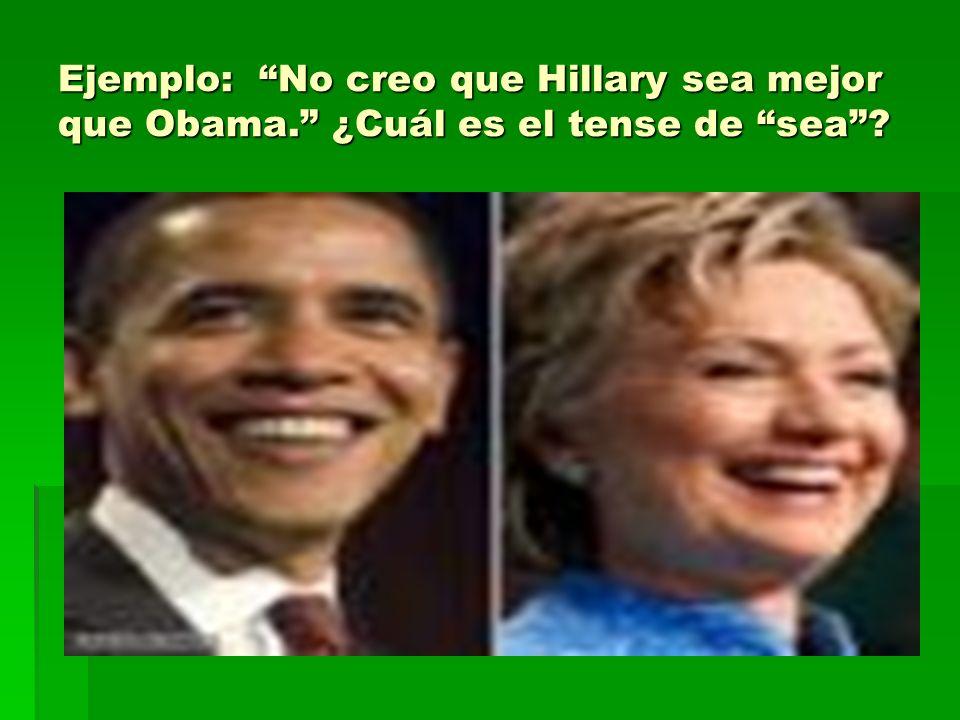 Ejemplo: No creo que Hillary sea mejor que Obama. ¿Cuál es el tense de sea?