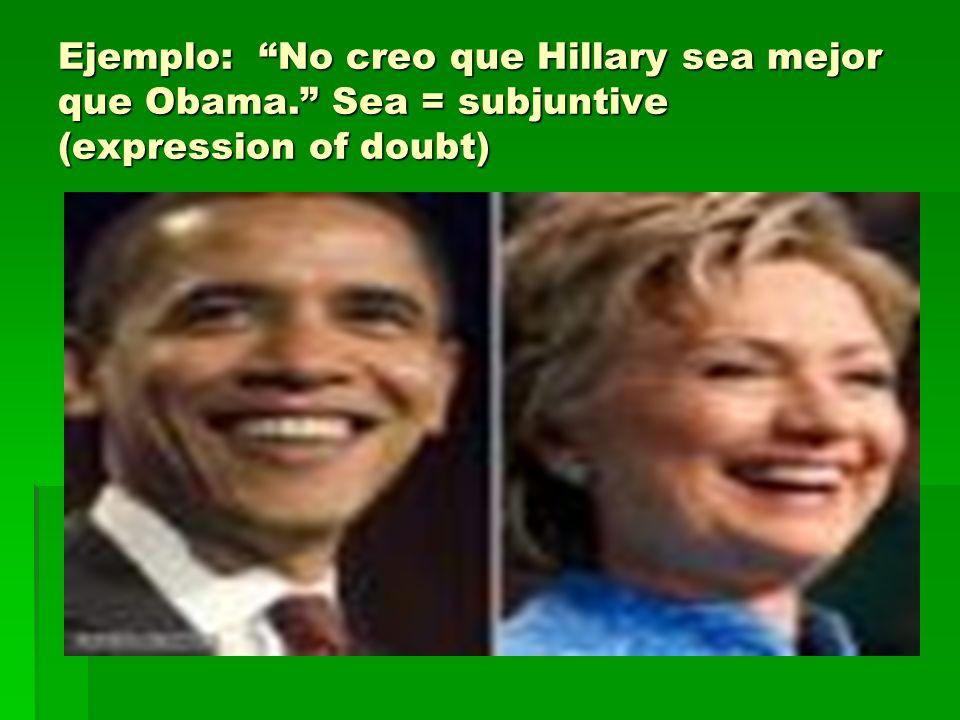 Ejemplo: No creo que Hillary sea mejor que Obama. Sea = subjuntive (expression of doubt)