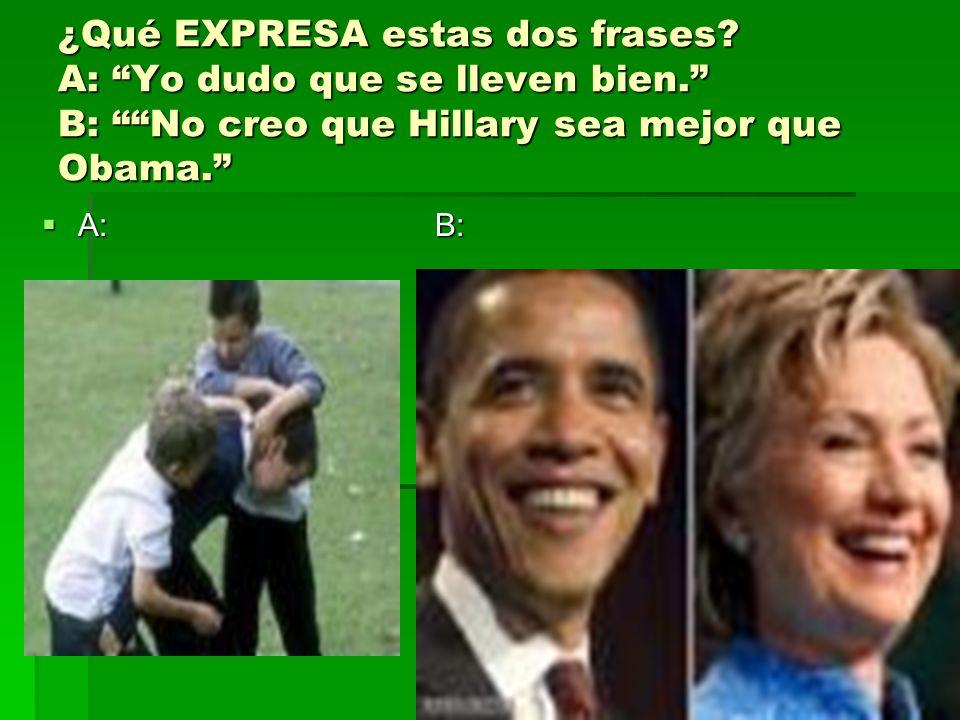 ¿Qué EXPRESA estas dos frases? A: Yo dudo que se lleven bien. B: No creo que Hillary sea mejor que Obama. A: B: A: B: