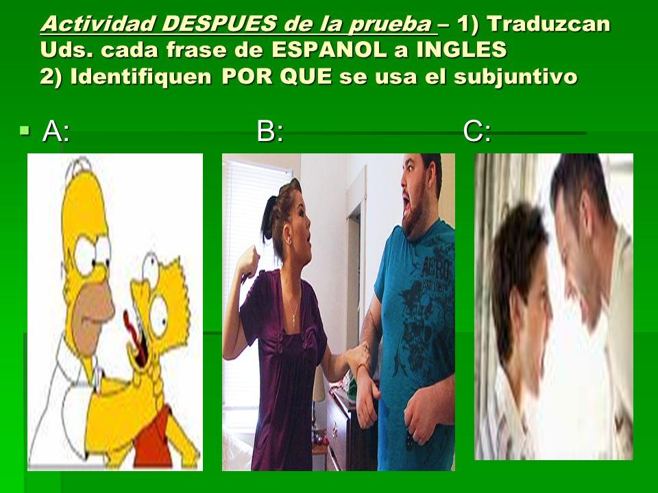 Actividad DESPUES de la prueba – 1) Traduzcan Uds. cada frase de ESPANOL a INGLES 2) Identifiquen POR QUE se usa el subjuntivo A: B: C: A: B: C: