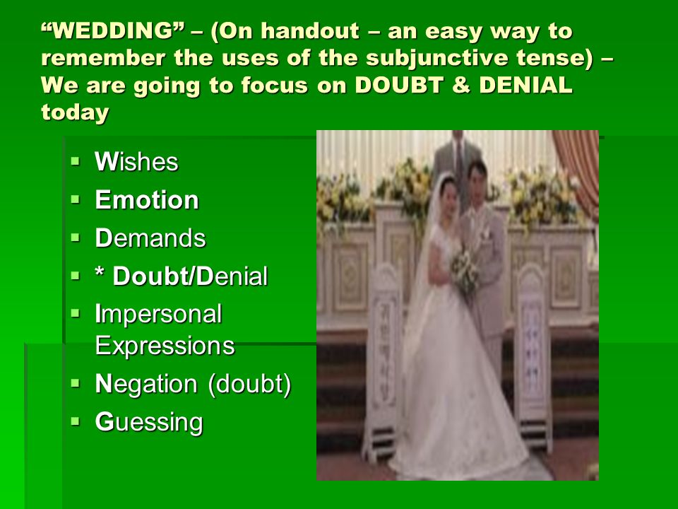 WEDDING – (On handout – an easy way to remember the uses of the subjunctive tense) – We are going to focus on DOUBT & DENIAL today Wishes Wishes Emotion Emotion Demands Demands * Doubt/Denial * Doubt/Denial Impersonal Expressions Impersonal Expressions Negation (doubt) Negation (doubt) Guessing Guessing