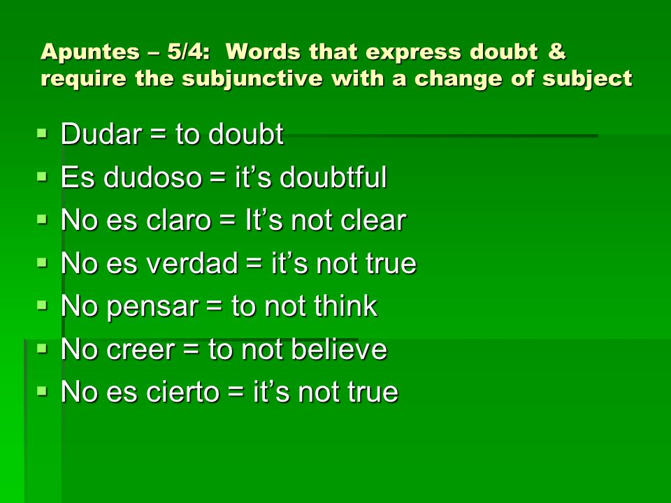 Apuntes – 5/4: Words that express doubt & require the subjunctive with a change of subject Dudar = to doubt Dudar = to doubt Es dudoso = its doubtful Es dudoso = its doubtful No es claro = Its not clear No es claro = Its not clear No es verdad = its not true No es verdad = its not true No pensar = to not think No pensar = to not think No creer = to not believe No creer = to not believe No es cierto = its not true No es cierto = its not true
