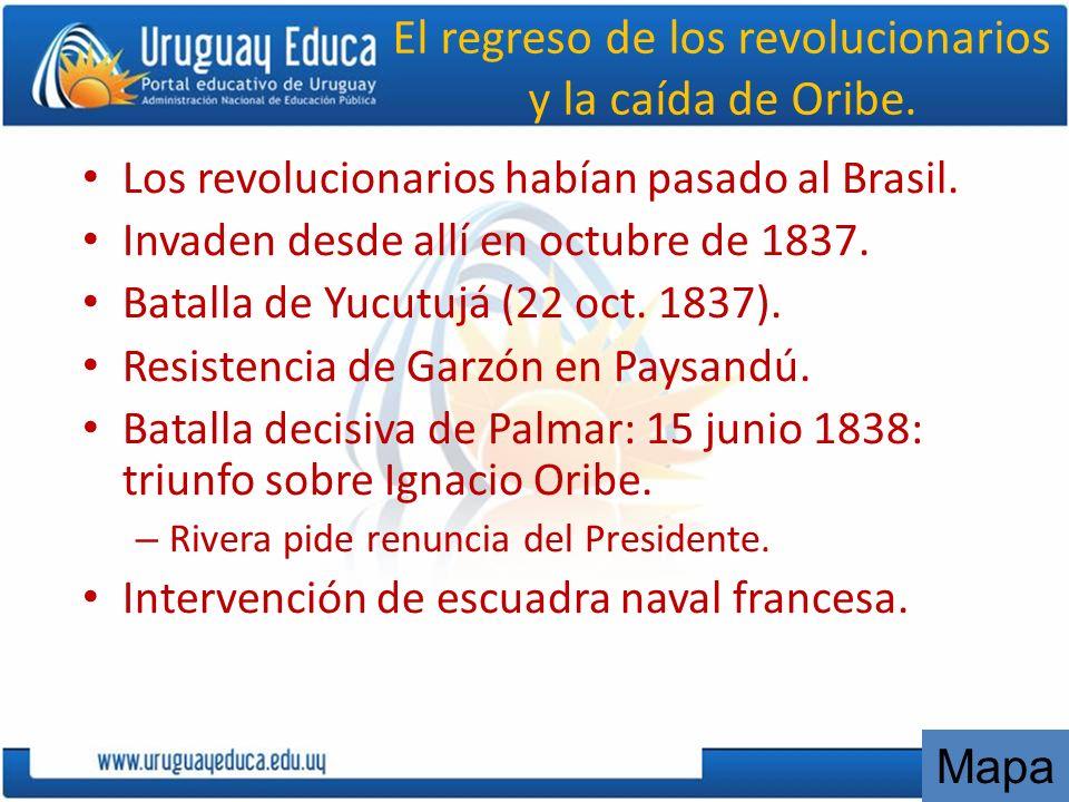 El regreso de los revolucionarios y la caída de Oribe. Los revolucionarios habían pasado al Brasil. Invaden desde allí en octubre de 1837. Batalla de