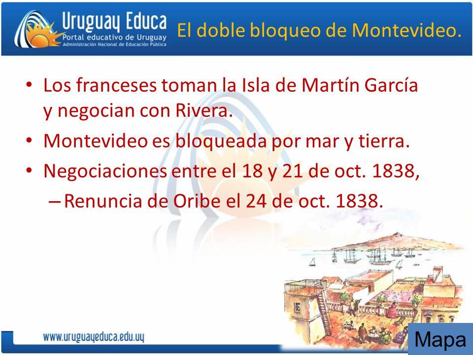 El doble bloqueo de Montevideo. Los franceses toman la Isla de Martín García y negocian con Rivera. Montevideo es bloqueada por mar y tierra. Negociac
