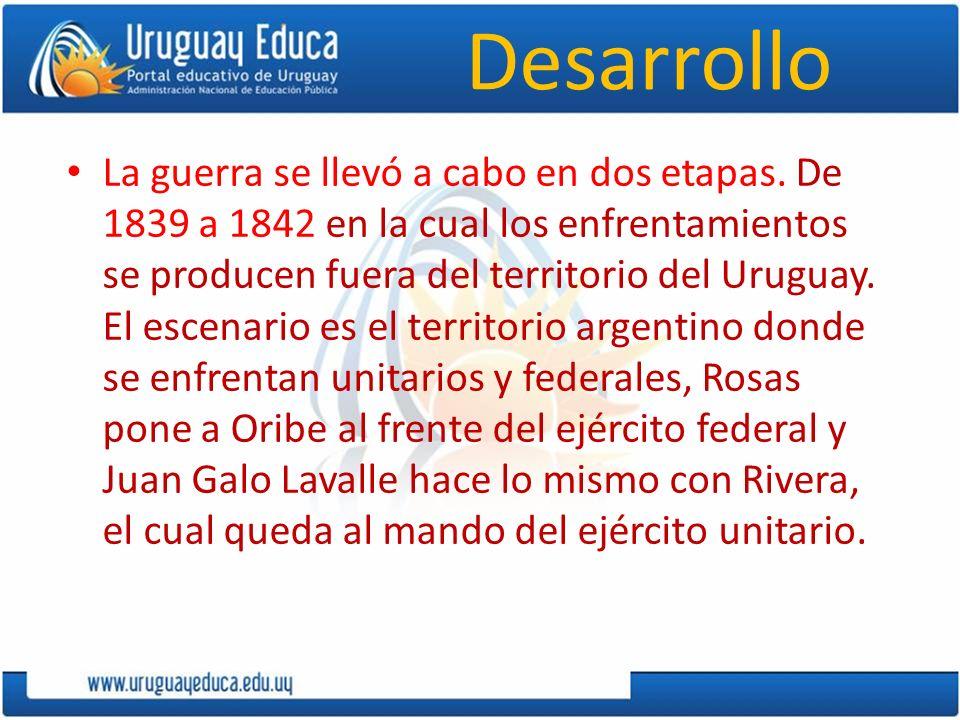 Desarrollo La guerra se llevó a cabo en dos etapas. De 1839 a 1842 en la cual los enfrentamientos se producen fuera del territorio del Uruguay. El esc