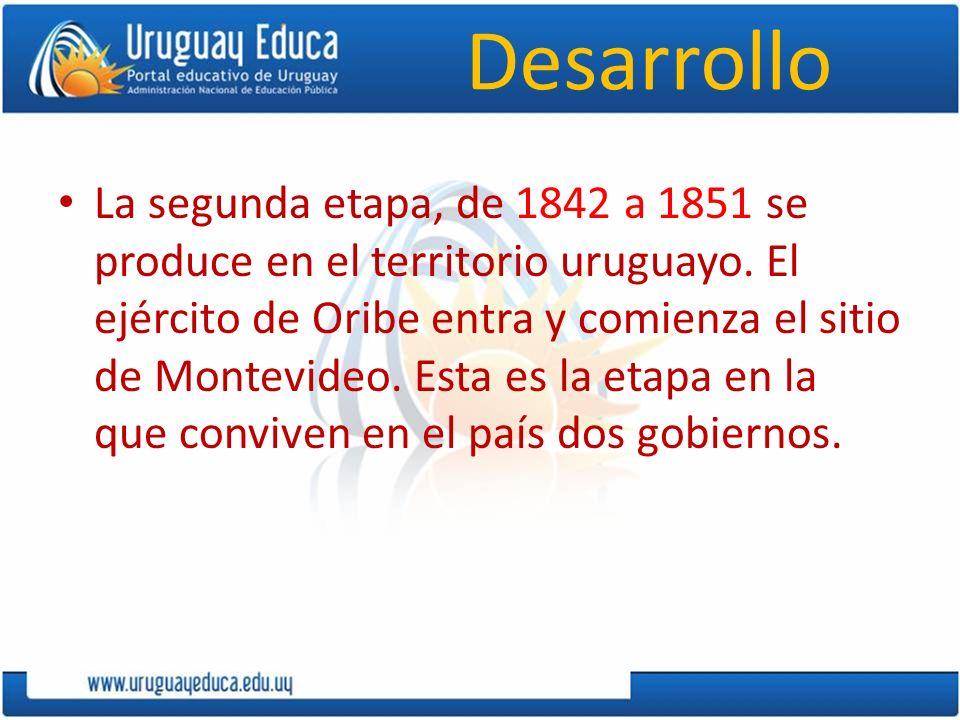 Desarrollo La segunda etapa, de 1842 a 1851 se produce en el territorio uruguayo. El ejército de Oribe entra y comienza el sitio de Montevideo. Esta e
