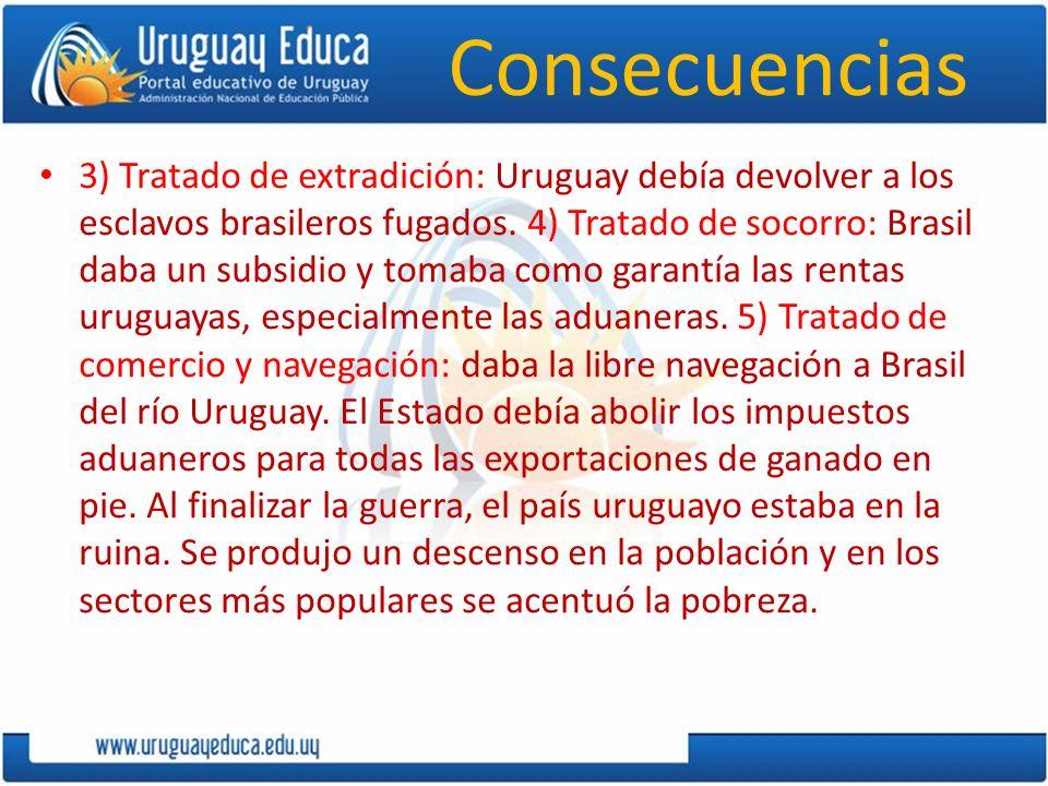 Consecuencias 3) Tratado de extradición: Uruguay debía devolver a los esclavos brasileros fugados. 4) Tratado de socorro: Brasil daba un subsidio y to