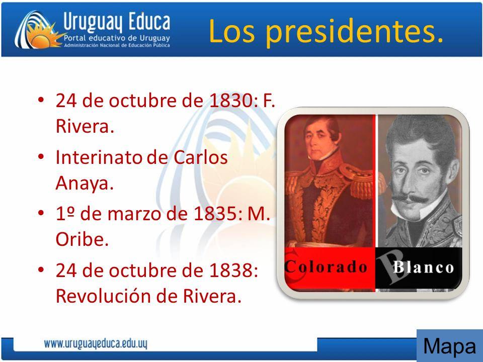 Los presidentes. 24 de octubre de 1830: F. Rivera. Interinato de Carlos Anaya. 1º de marzo de 1835: M. Oribe. 24 de octubre de 1838: Revolución de Riv