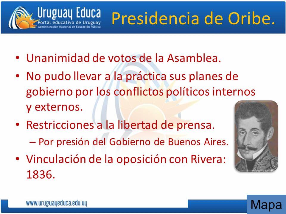 Presidencia de Oribe. Unanimidad de votos de la Asamblea. No pudo llevar a la práctica sus planes de gobierno por los conflictos políticos internos y