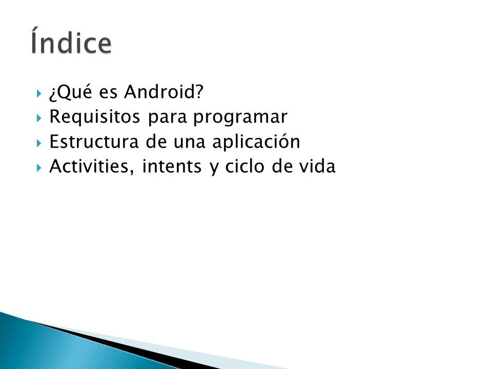 ¿Qué es Android? Requisitos para programar Estructura de una aplicación Activities, intents y ciclo de vida