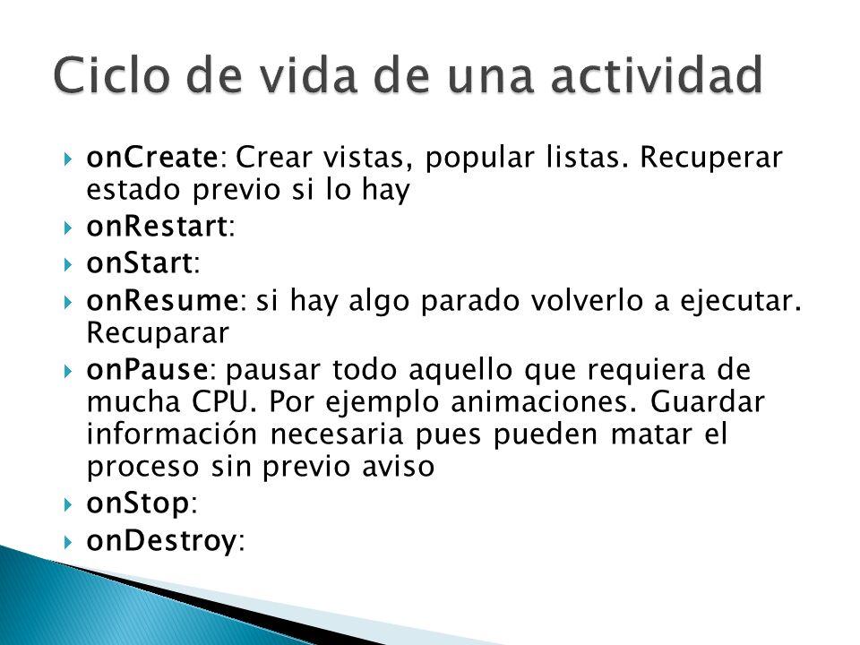 onCreate: Crear vistas, popular listas. Recuperar estado previo si lo hay onRestart: onStart: onResume: si hay algo parado volverlo a ejecutar. Recupa