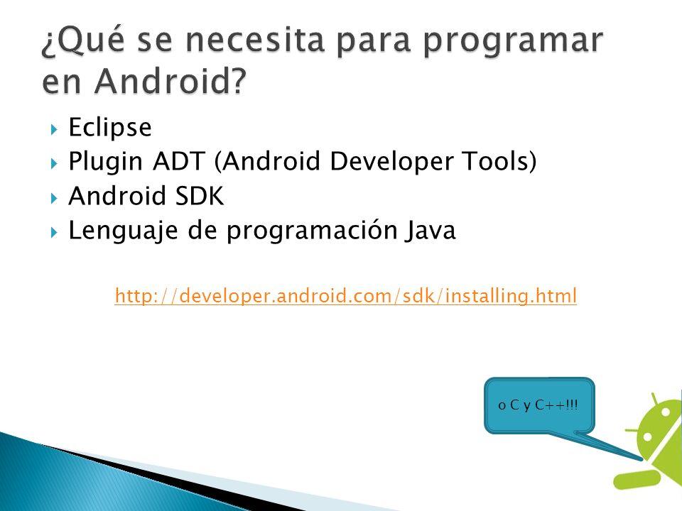 Eclipse Plugin ADT (Android Developer Tools) Android SDK Lenguaje de programación Java http://developer.android.com/sdk/installing.html o C y C++!!!