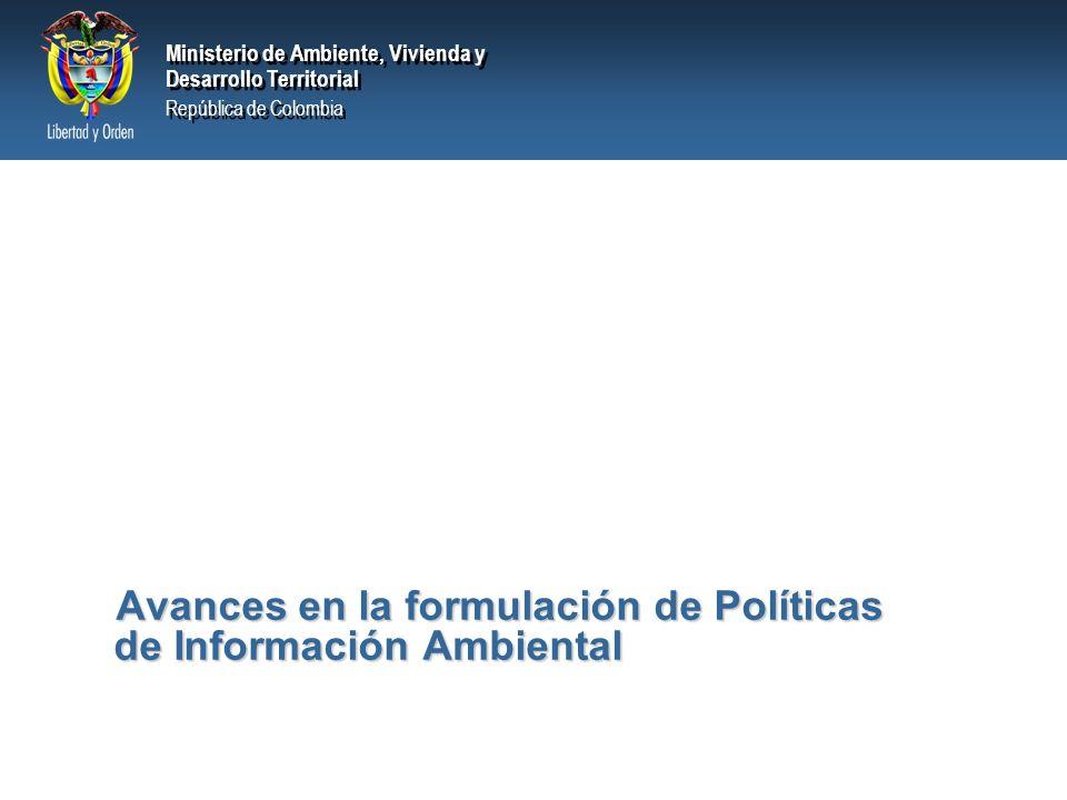 Ministerio de Ambiente, Vivienda y Desarrollo Territorial República de Colombia Ministerio de Ambiente, Vivienda y Desarrollo Territorial República de Colombia Avances en la formulación de Políticas de Información Ambiental