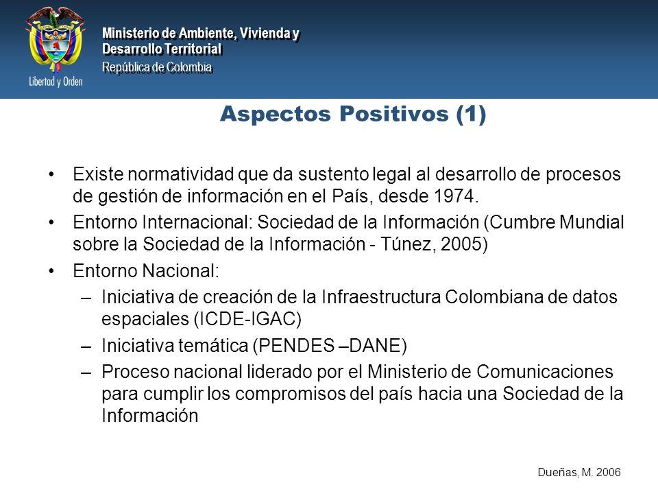 Ministerio de Ambiente, Vivienda y Desarrollo Territorial República de Colombia Ministerio de Ambiente, Vivienda y Desarrollo Territorial República de Colombia Aspectos Positivos (1) Existe normatividad que da sustento legal al desarrollo de procesos de gestión de información en el País, desde 1974.