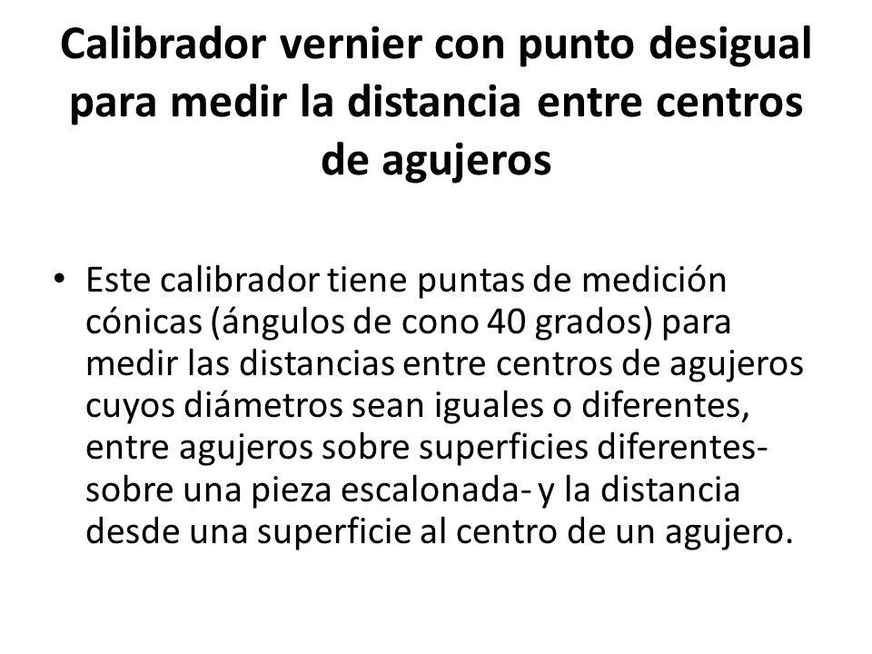 Calibrador vernier con punto desigual para medir la distancia entre centros de agujeros Este calibrador tiene puntas de medición cónicas (ángulos de c