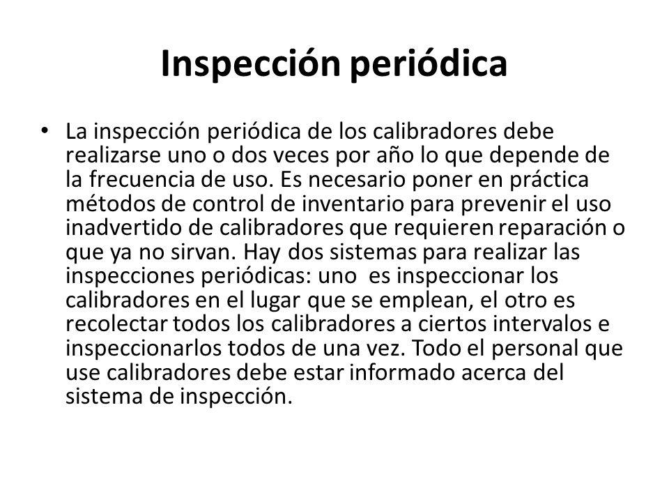 Inspección periódica La inspección periódica de los calibradores debe realizarse uno o dos veces por año lo que depende de la frecuencia de uso. Es ne