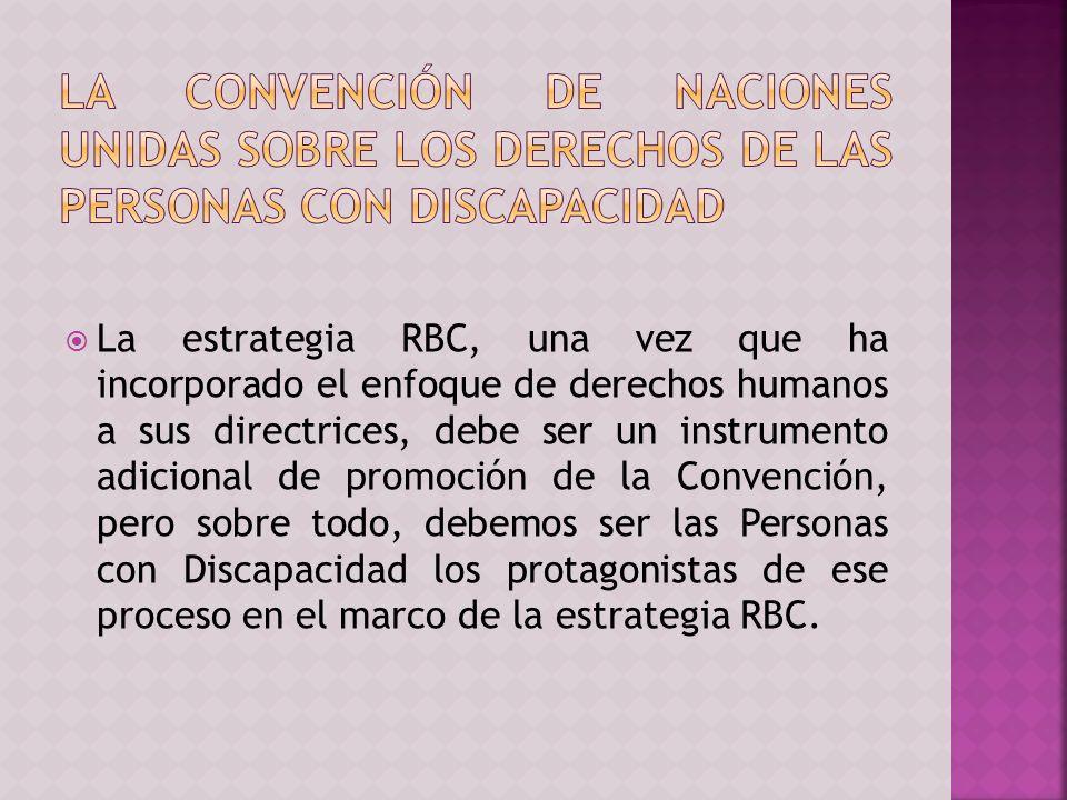 La estrategia RBC, una vez que ha incorporado el enfoque de derechos humanos a sus directrices, debe ser un instrumento adicional de promoción de la Convención, pero sobre todo, debemos ser las Personas con Discapacidad los protagonistas de ese proceso en el marco de la estrategia RBC.