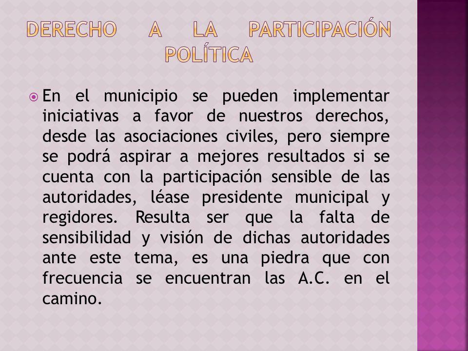 En el municipio se pueden implementar iniciativas a favor de nuestros derechos, desde las asociaciones civiles, pero siempre se podrá aspirar a mejores resultados si se cuenta con la participación sensible de las autoridades, léase presidente municipal y regidores.