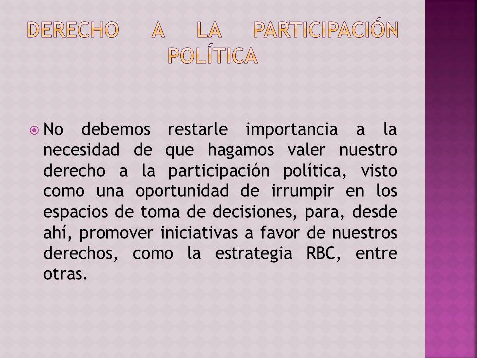 No debemos restarle importancia a la necesidad de que hagamos valer nuestro derecho a la participación política, visto como una oportunidad de irrumpir en los espacios de toma de decisiones, para, desde ahí, promover iniciativas a favor de nuestros derechos, como la estrategia RBC, entre otras.