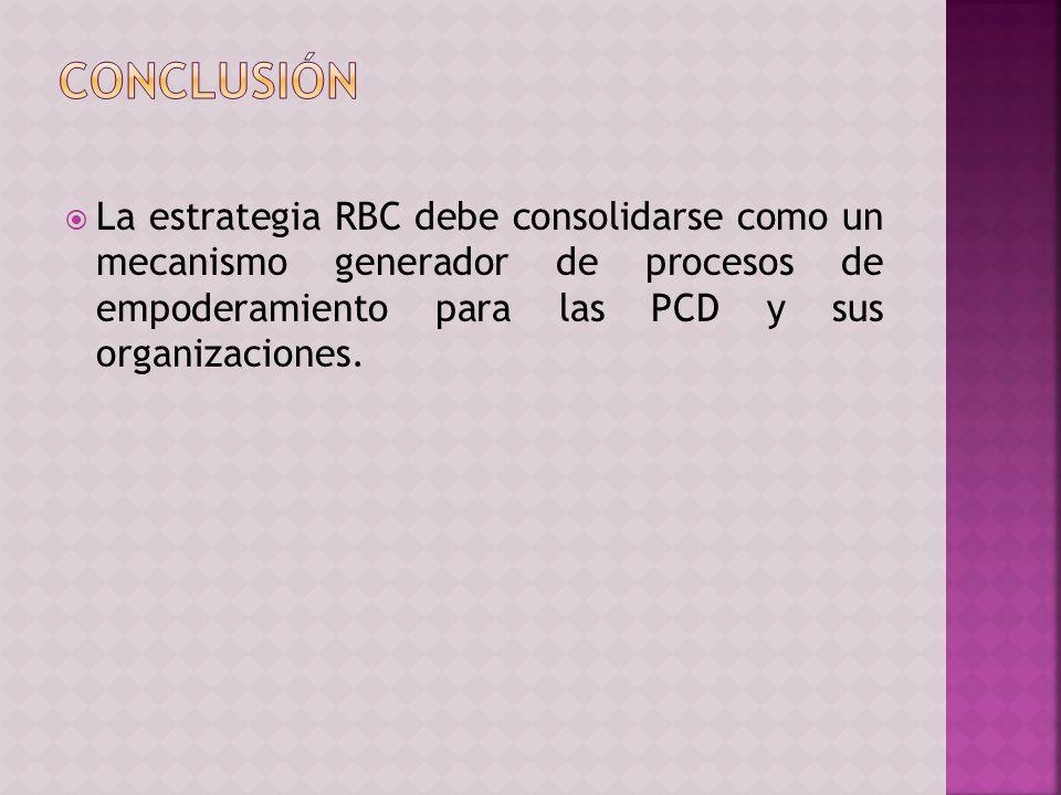 La estrategia RBC debe consolidarse como un mecanismo generador de procesos de empoderamiento para las PCD y sus organizaciones.