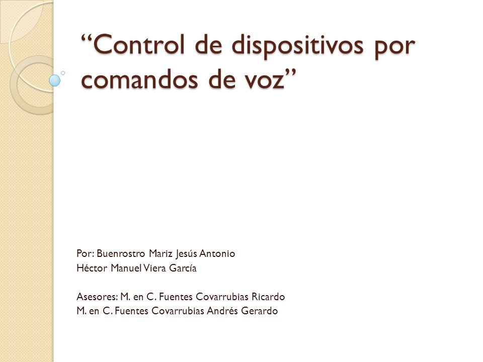 Control de dispositivos por comandos de voz Por: Buenrostro Mariz Jesús Antonio Héctor Manuel Viera García Asesores: M. en C. Fuentes Covarrubias Rica