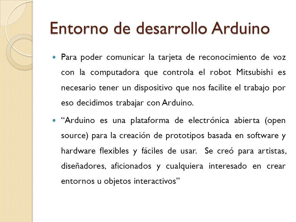 Entorno de desarrollo Arduino Para poder comunicar la tarjeta de reconocimiento de voz con la computadora que controla el robot Mitsubishi es necesari