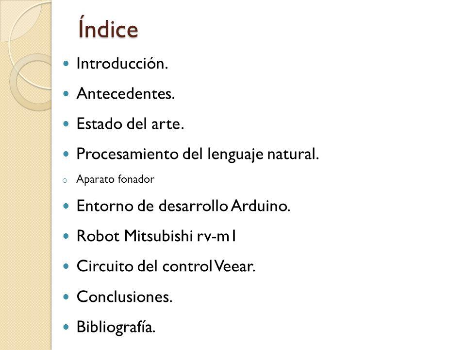 Índice Introducción. Antecedentes. Estado del arte. Procesamiento del lenguaje natural. o Aparato fonador Entorno de desarrollo Arduino. Robot Mitsubi