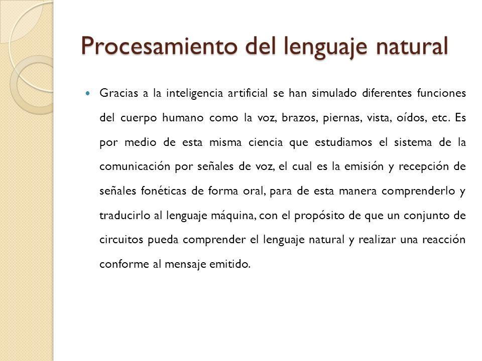 Procesamiento del lenguaje natural Gracias a la inteligencia artificial se han simulado diferentes funciones del cuerpo humano como la voz, brazos, pi