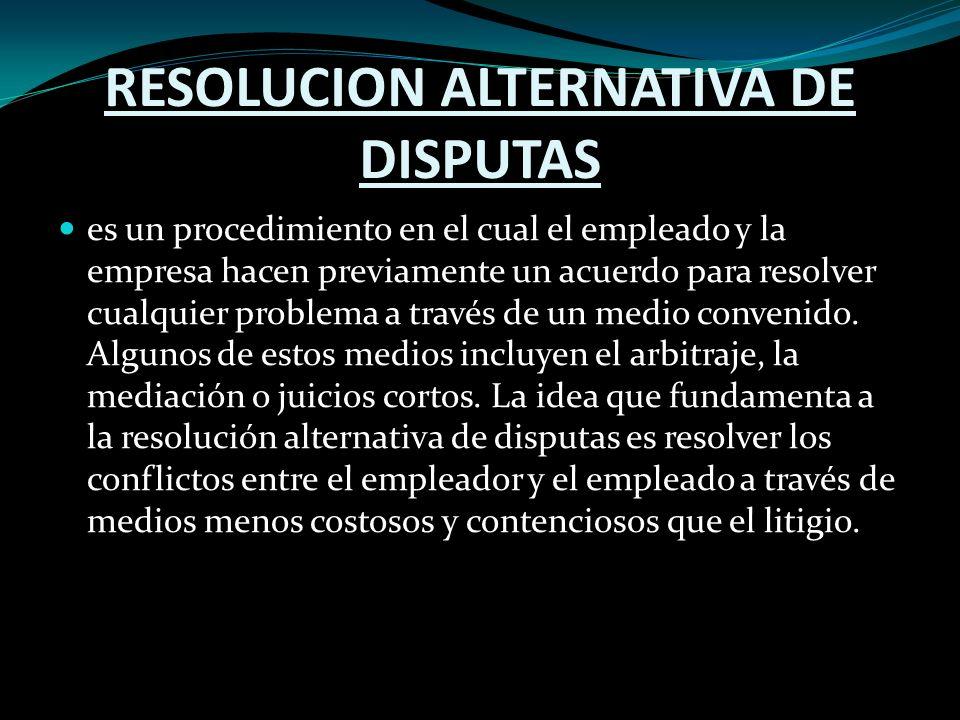 RESOLUCION ALTERNATIVA DE DISPUTAS es un procedimiento en el cual el empleado y la empresa hacen previamente un acuerdo para resolver cualquier problema a través de un medio convenido.