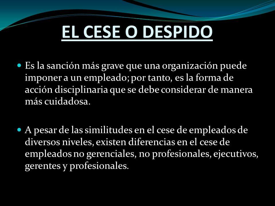 EL CESE O DESPIDO Es la sanción más grave que una organización puede imponer a un empleado; por tanto, es la forma de acción disciplinaria que se debe considerar de manera más cuidadosa.
