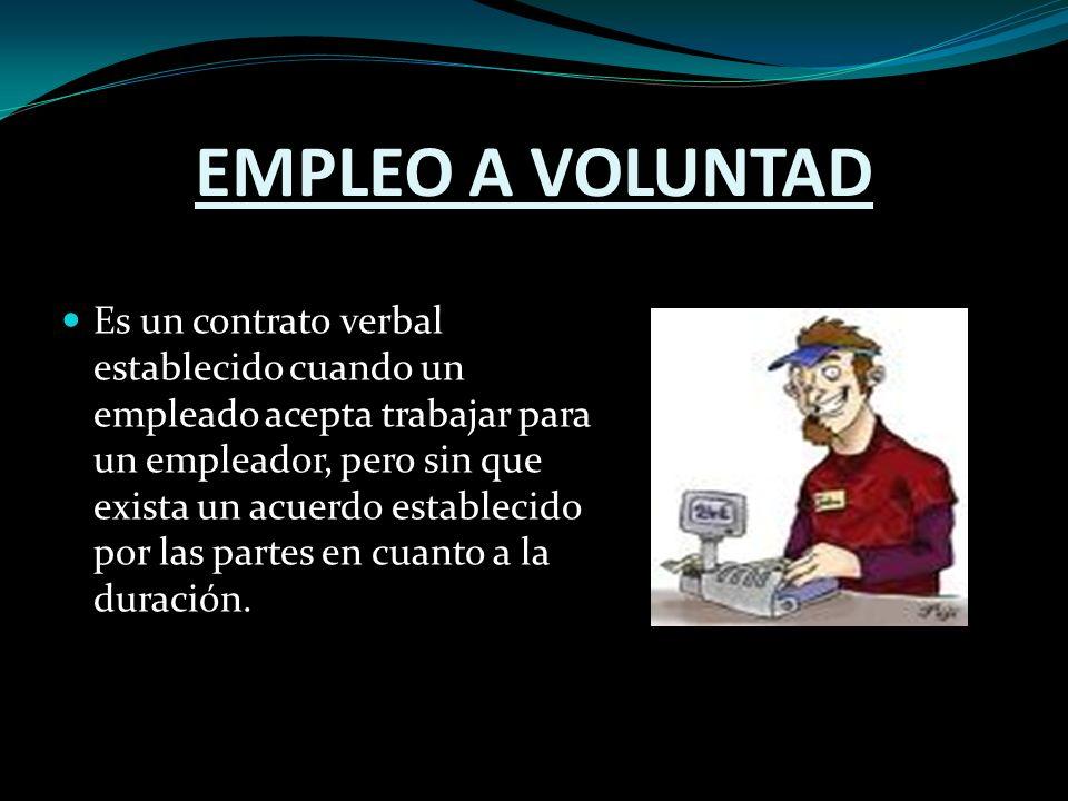EMPLEO A VOLUNTAD Es un contrato verbal establecido cuando un empleado acepta trabajar para un empleador, pero sin que exista un acuerdo establecido por las partes en cuanto a la duración.